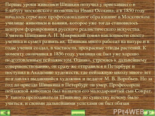 Первые уроки живописи Шишкин получил у приехавшего в Елабугу московского иконописца Ивана Осокина, а в 1850 году началось серьезное профессиональное образование в Московском училище живописи и ваяния, которое уже тогда становилось центром формирован…
