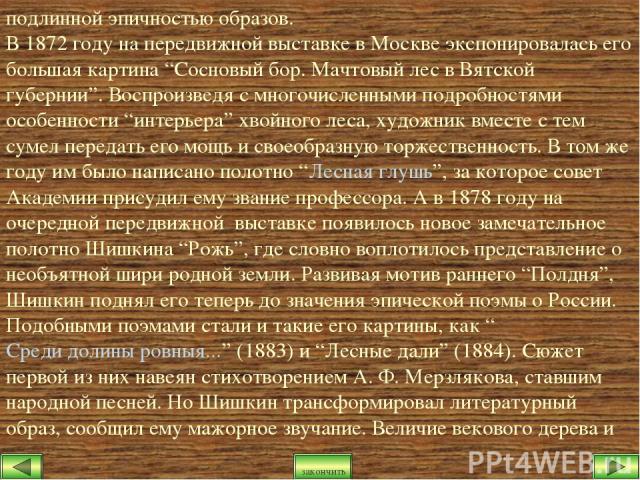 """подлинной эпичностью образов. В 1872 году на передвижной выставке в Москве экспонировалась его большая картина """"Сосновый бор. Мачтовый лес в Вятской губернии"""". Воспроизведя с многочисленными подробностями особенности """"интерьера"""" хвойного леса, худож…"""