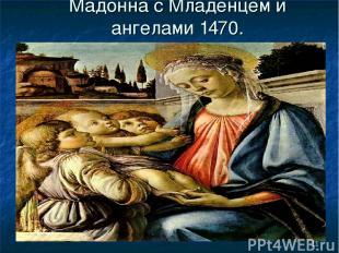 * Мадонна с Младенцем и ангелами 1470.