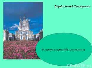 Варфоломей Растрелли В морозных зорях видел роз румянец,