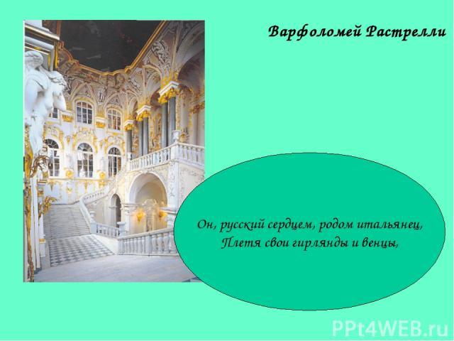 Варфоломей Растрелли Он, русский сердцем, родом итальянец, Плетя свои гирлянды и венцы,