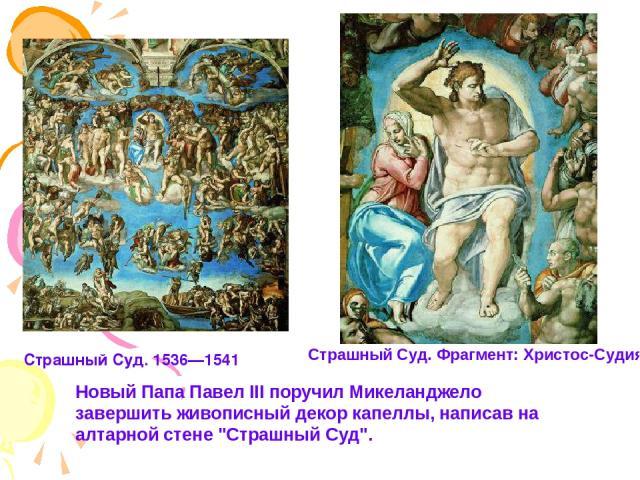 Новый Папа Павел III поручил Микеланджело завершить живописный декор капеллы, написав на алтарной стене