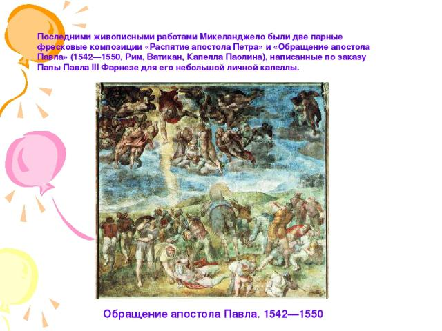 Последними живописными работами Микеланджело были две парные фресковые композиции «Распятие апостола Петра» и «Обращение апостола Павла» (1542—1550, Рим, Ватикан, Капелла Паолина), написанные по заказу Папы Павла III Фарнезе для его небольшой личной…