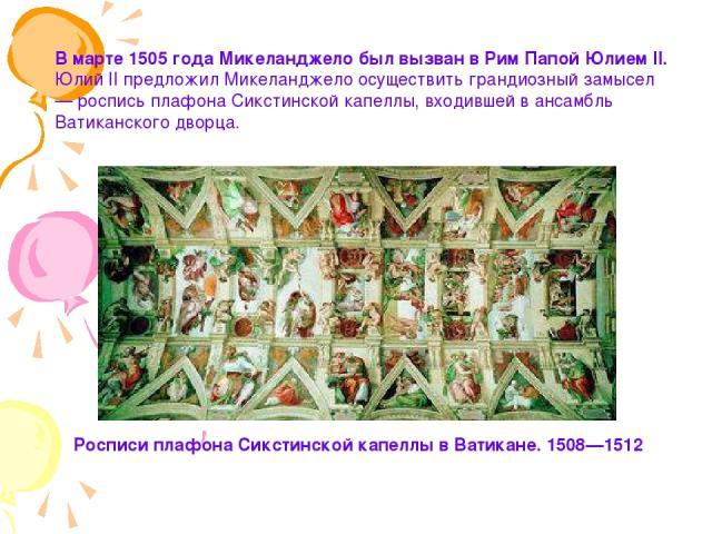 В марте 1505 года Микеланджело был вызван в Рим Папой Юлием II. Юлий II предложил Микеланджело осуществить грандиозный замысел — роспись плафона Сикстинской капеллы, входившей в ансамбль Ватиканского дворца. Росписи плафона Сикстинской капеллы в Ват…