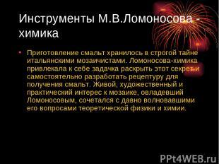 Инструменты М.В.Ломоносова - химика Приготовление смальт хранилось в строгой тай