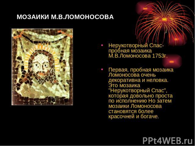 МОЗАИКИ М.В.ЛОМОНОСОВА Нерукотворный Спас-пробная мозаика М.В.Ломоносова 1753г. Первая, пробная мозаика Ломоносова очень декоративна и неловка. Это мозаика