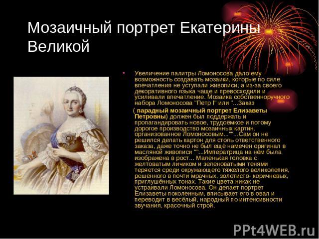 Мозаичный портрет Екатерины Великой Увеличение палитры Ломоносова дало ему возможность создавать мозаики, которые по силе впечатления не уступали живописи, а из-за своего декоративного языка чаще и превосходили и усиливали впечатление. Мозаика собст…