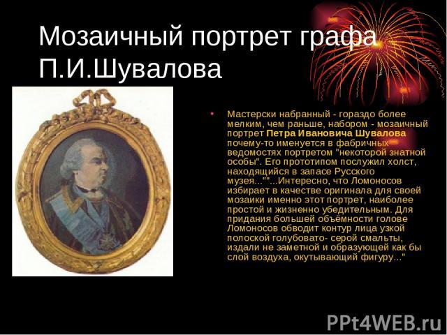Мозаичный портрет графа П.И.Шувалова Мастерски набранный - гораздо более мелким, чем раньше, набором - мозаичный портрет Петра Ивановича Шувалова почему-то именуется в фабричных ведомостях портретом