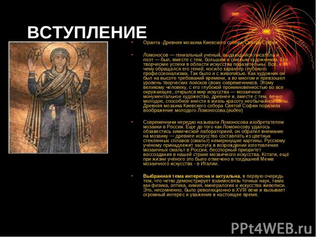 ВСТУПЛЕНИЕ Оранта -Древняя мозаика Киевского собора Святой Софии Ломоносов — гениальный ученый, выдающийся писатель и поэт — был, вместе с тем, большим и смелым художником. Его творческие успехи в области искусства поразительны. Всё, к чему обращалс…