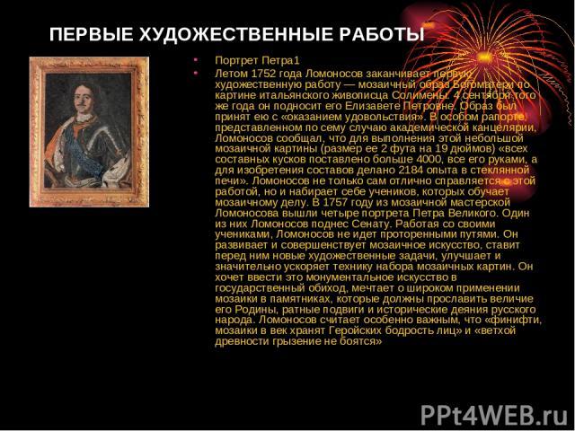 ПЕРВЫЕ ХУДОЖЕСТВЕННЫЕ РАБОТЫ Портрет Петра1 Летом 1752 года Ломоносов заканчивает первую художественную работу — мозаичный образ Богоматери по картине итальянского живописца Солимены. 4 сентября того же года он подносит его Елизавете Петровне. Образ…