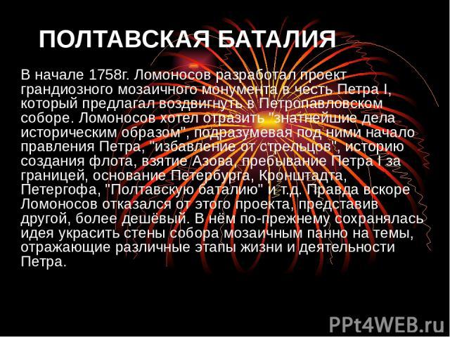 ПОЛТАВСКАЯ БАТАЛИЯ В начале 1758г. Ломоносов разработал проект грандиозного мозаичного монумента в честь Петра I, который предлагал воздвигнуть в Петропавловском соборе. Ломоносов хотел отразить