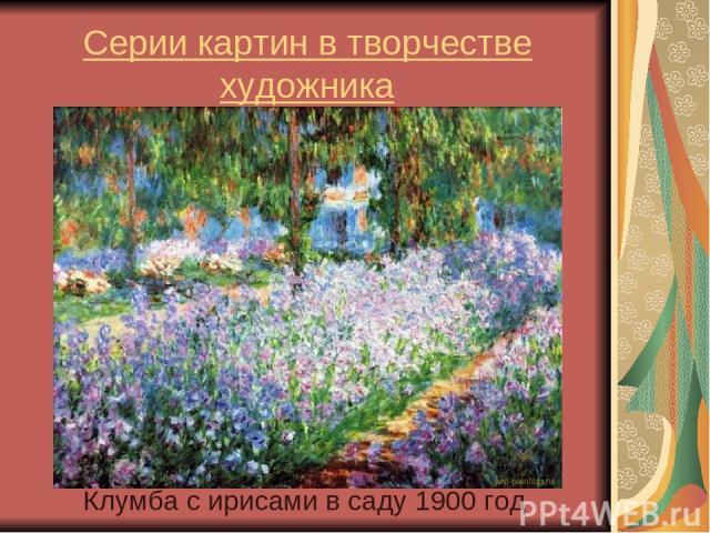 Серии картин в творчестве художника Клумба с ирисами в саду 1900 год
