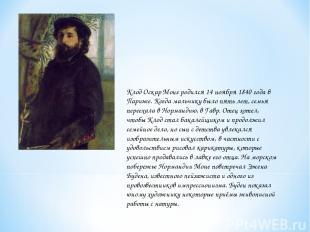 Клод Оскар Моне родился 14 ноября 1840 года в Париже. Когда мальчику было пять л