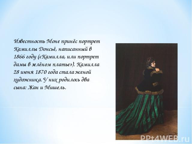 Известность Моне принёс портрет Камиллы Донсьё, написанный в 1866 году («Камилла, или портрет дамы в зелёном платье»). Камилла 28 июня 1870 года стала женой художника. У них родилось два сына: Жан и Мишель.