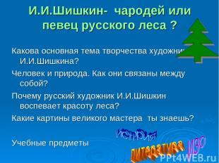 И.И.Шишкин- чародей или певец русского леса ? Какова основная тема творчества ху