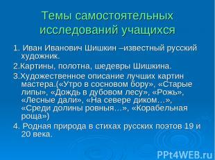 Темы самостоятельных исследований учащихся 1. Иван Иванович Шишкин –известный ру
