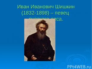 Иван Иванович Шишкин (1832-1898) – певец русского леса.