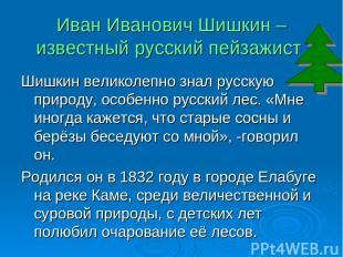 Иван Иванович Шишкин – известный русский пейзажист. Шишкин великолепно знал русс