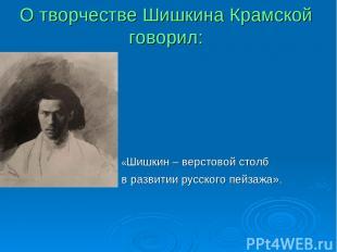 О творчестве Шишкина Крамской говорил: «Шишкин – верстовой столб в развитии русс