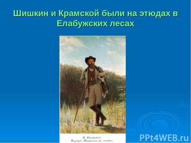 Шишкин и Крамской были на этюдах в Елабужских лесах