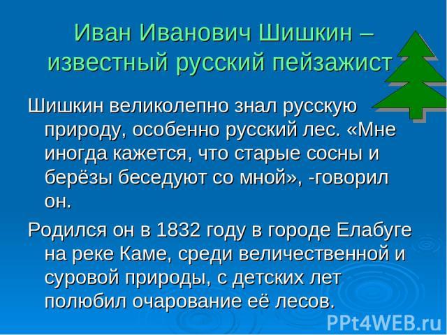 Иван Иванович Шишкин – известный русский пейзажист. Шишкин великолепно знал русскую природу, особенно русский лес. «Мне иногда кажется, что старые сосны и берёзы беседуют со мной», -говорил он. Родился он в 1832 году в городе Елабуге на реке Каме, с…