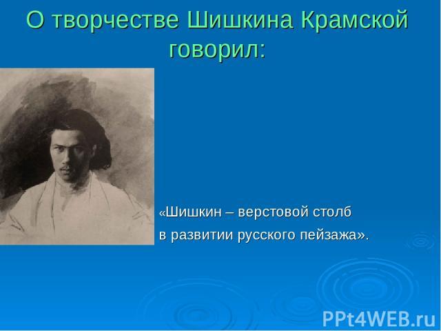 О творчестве Шишкина Крамской говорил: «Шишкин – верстовой столб в развитии русского пейзажа».