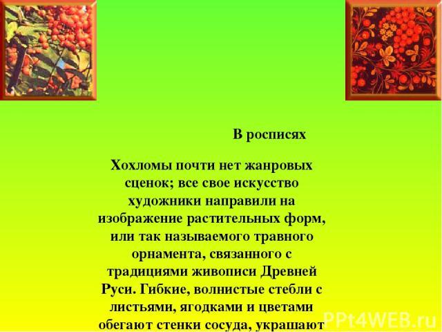 В росписях Хохломы почти нет жанровых сценок; все свое искусство художники направили на изображение растительных форм, или так называемого травного орнамента, связанного с традициями живописи Дре…