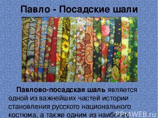 Павло - Посадские шали Павлово-посадская шаль является одной из важнейших частей