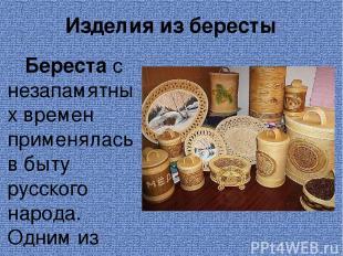 Изделия из бересты Береста с незапамятных времен применялась в быту русского нар