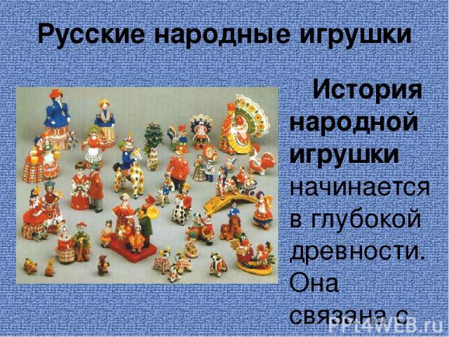 Русские народные игрушки История народной игрушки начинается в глубокой древности. Она связана с творчеством народа, с народным искусством, с фольклором. Игрушка - одна из самых древнейших форм творчества, на протяжении веков она изменялась вместе с…