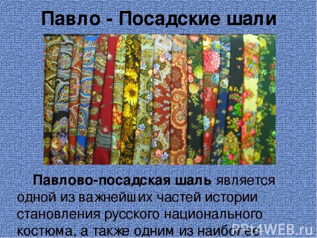 Павло - Посадские шали Павлово-посадская шаль является одной из важнейших частей истории становления русского национального костюма, а также одним из наиболее красивых творений ткацкого искусства России. На протяжении более чем двух веков шаг за шаг…