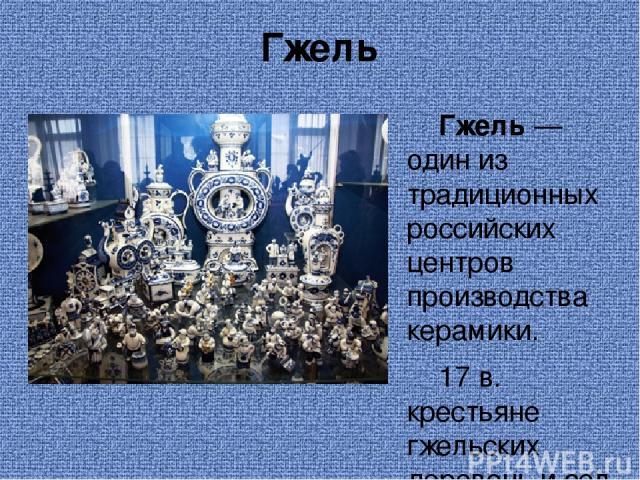 Гжель Гжель — один из традиционных российских центров производства керамики. 17 в. крестьяне гжельских деревень и сел начали выделывать поливную посуду и игрушки. Делали в Гжели кирпич, глиняную обварную и томленую посуду с однотонным светлым черепк…