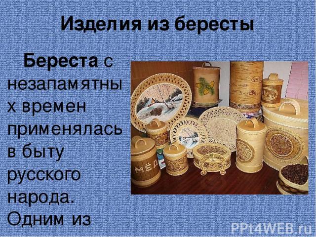 Изделия из бересты Береста с незапамятных времен применялась в быту русского народа. Одним из самых ценных качеств этого материала является его влагостойкость. Бересту использовали в самых разнообразных целях. Ее подкладывали под первые венцы сруба …