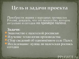 Приобрести знания о народных промыслах России, доказать, что это искусство, кото