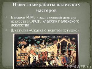 Баканов И.М. - заслуженный деятель искусств РСФСР, классик палехского искусства.