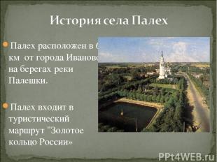 Палех расположен в 65 км от города Иваново на берегах реки Палешки. Палех входит