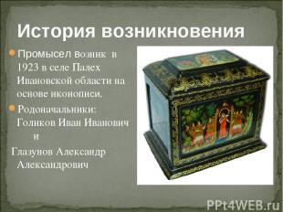 История возникновения Промысел возник в 1923 в селе Палех Ивановской области на