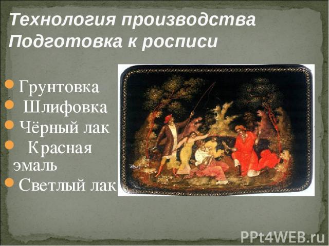 Технология производства Подготовка к росписи Грунтовка Шлифовка Чёрный лак Красная эмаль Светлый лак