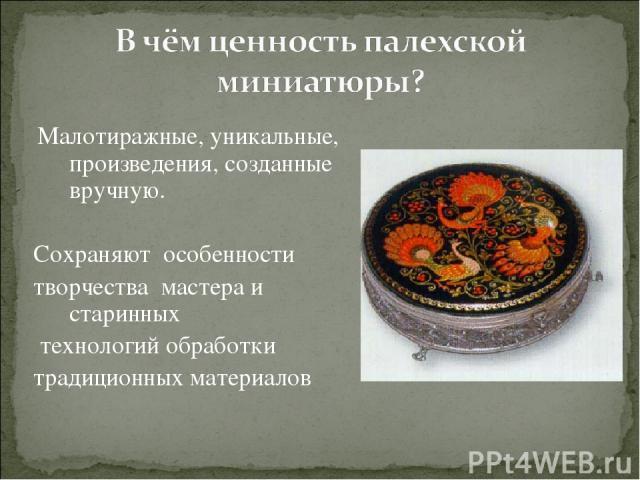 Малотиражные, уникальные, произведения, созданные вручную. Сохраняют особенности творчества мастера и старинных технологий обработки традиционных материалов