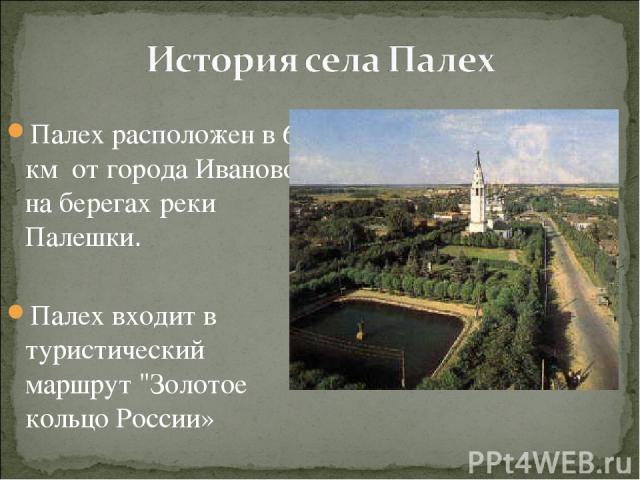 Палех расположен в 65 км от города Иваново на берегах реки Палешки. Палех входит в туристический маршрут