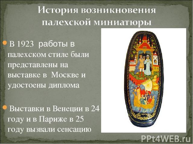 В 1923 работы в палехском стиле были представлены на выставке в Москве и удостоены диплома Выставки в Венеции в 24 году и в Париже в 25 году вызвали сенсацию