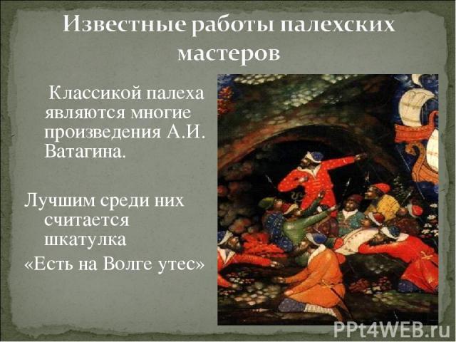 Классикой палеха являются многие произведения А.И. Ватагина. Лучшим среди них считается шкатулка «Есть на Волге утес»
