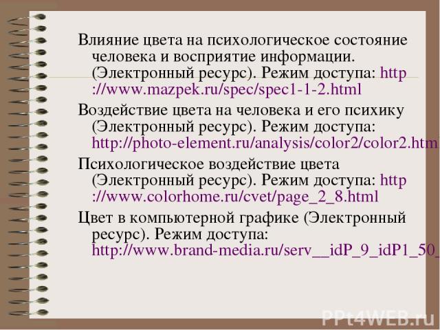 Влияние цвета на психологическое состояние человека и восприятие информации. (Электронный ресурс). Режим доступа: http://www.mazpek.ru/spec/spec1-1-2.html Воздействие цвета на человека и его психику (Электронный ресурс). Режим доступа: http://photo-…