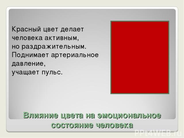 Влияние цвета на эмоциональное состояние человека Красный цвет делает человека активным, но раздражительным. Поднимает артериальное давление, учащает пульс.