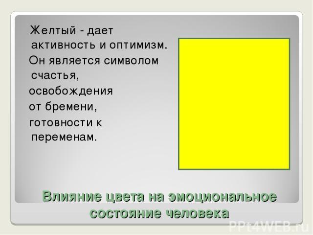 Влияние цвета на эмоциональное состояние человека Желтый - дает активность и оптимизм. Он является символом счастья, освобождения от бремени, готовности к переменам.
