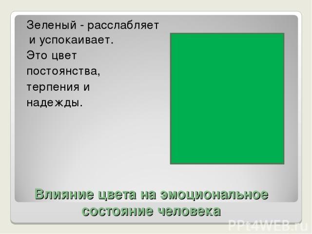 Влияние цвета на эмоциональное состояние человека Зеленый - расслабляет и успокаивает. Это цвет постоянства, терпения и надежды.
