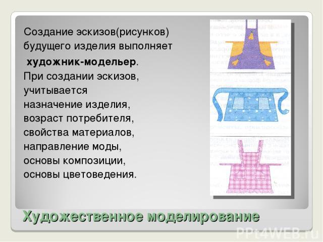 Художественное моделирование Создание эскизов(рисунков) будущего изделия выполняет художник-модельер. При создании эскизов, учитывается назначение изделия, возраст потребителя, свойства материалов, направление моды, основы композиции, основы цветоведения.