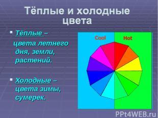 Тёплые – цвета летнего дня, земли, растений. Холодные – цвета зимы, сумерек.
