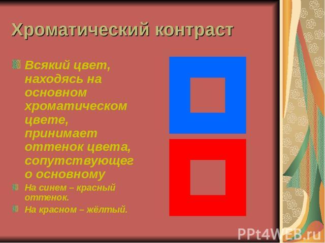 Хроматический контраст Всякий цвет, находясь на основном хроматическом цвете, принимает оттенок цвета, сопутствующего основному На синем – красный оттенок. На красном – жёлтый.