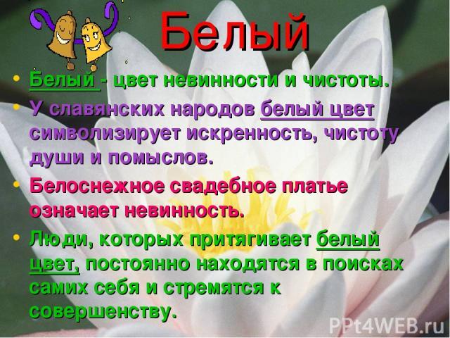 Белый Белый - цвет невинности и чистоты. У славянских народов белый цвет символизирует искренность, чистоту души и помыслов. Белоснежное свадебное платье означает невинность. Люди, которых притягивает белый цвет, постоянно находятся в поисках самих …